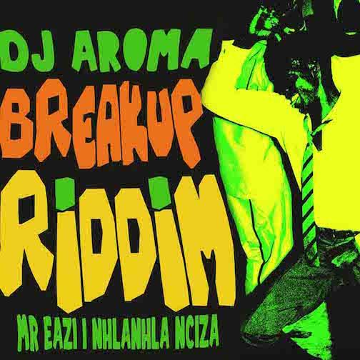 DJ Aroma - Breakup Riddim Ft. Mr Eazi & Nhlanhla Nciza