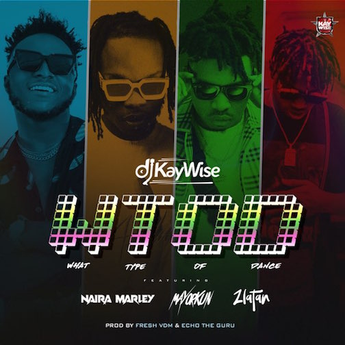 DJ Kaywise Ft. Mayorkun, Naira Marley & Zlatan - What Type of Dance (WTOD)