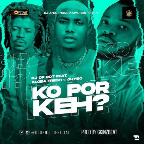 DJ OP Dot - Ko Por Keh Ft. Aloba Fresh & Jhybo