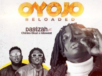 Dagizah - Oyojo Reloaded Ft. Chinko Ekun x Idowest