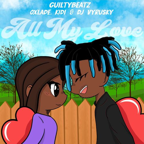 GuiltyBeatz - All My Love Ft. KiDi, Oxlade & DJ Vyrusky