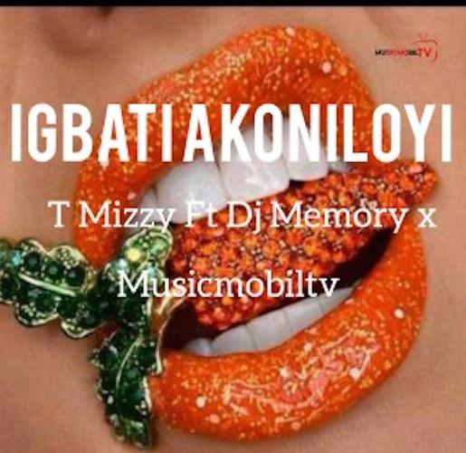 T Mizzy - Igbati Akoniloyi Refix Ft. DJ Memory