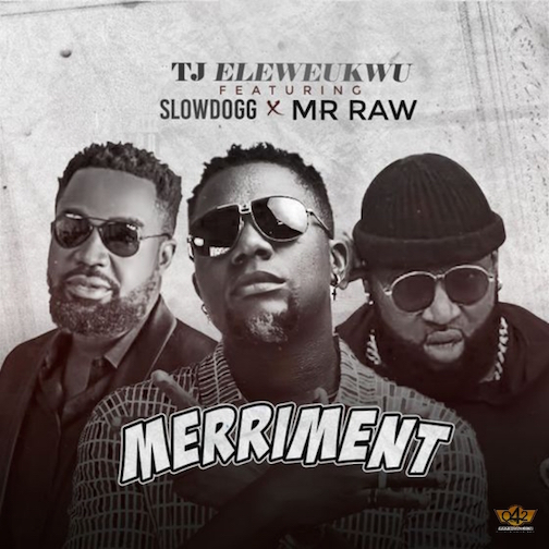 TJ Eleweukwu - Merriment Ft. Slowdog x Mr Raw